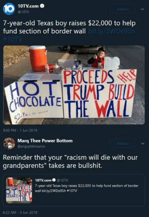 """Ass, Food, and Money: 10  10TV.com  @10TV  Follow  7-year-old Texas boy raises $22,000 to help  fund section of border wall bit.ly/2WDS95H  #10TV  PROCEEDS  HOTTRUMP BUILD  ELP  HOCOLATETHE WALL  For 1  52F  9:00 PM 1 Jun 2019   Marq Thee Power Bottom  Follow  @angryblkhoemo  Reminder that your """"racism will die with our  grandparents"""" takes are bullshit.  10TV.com  @10TV  PROCEE year-old Texas boy raises $22,000 to help fund section of border  OT TRIMP wall bit.ly/2WDs95h #10TV  COLATE U  THE  6:22 AM 3 Jun 2019 niggazinmoscow:  hey, we've got people literally dying because they can't afford their medicine AND food, and we've got some shitty-ass infrastructure and a middle of the road education system, but sure, lets raise some money for a damn wall. It's the """"Christian"""" thing to do…"""