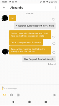 "Gif, Good, and Time: 10:11  Alexandra  10:06 PM  Hey  A published author leads with ""hey""? Haha  I'm hot, I have a lot of matches, and I don't  have loads of time to waste on idiots  Quick, prove you're worth my time  Cause with a response like that you're  already a bit in the red, son  Nah. I'm good. Good luck though  Delivered  Your message  GIF She wasnt that hot.."