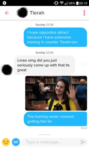 Got dumped, first foray into Tinder. Howd I do?: 10  , 1111 66%  00: 1 o  Tierah  Sunday 23:38  I hope opposites attract  because I have extensive  training in counter Tierah-ism  Sunday 23:56  Lmao omg did you just  seriously come up with that its  great  The training never covered  getting this far  Sent  GIF  Type a message.. Got dumped, first foray into Tinder. Howd I do?