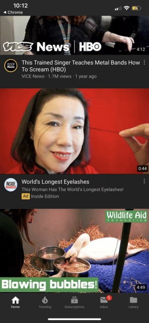 Chrome, Hbo, and News: 10:12  Chrome  ice NEWSHBO  4:12  This Trained Singer Teaches Metal Bands How  To Scream (HBO)  VICE News 1.7M views 1 year ago  News  0:44  INSIDE World's Longest Eyelashes  EDITION  This Woman Has The World's Longest Eyelashes!  Ad Inside Edition  Wildlife Aid  FOUNDATI ON  Blowing bubbles!  4:49  Inbox  Trending  Subscriptions  Library  Home  LO Thanks, I hate long eyelashes