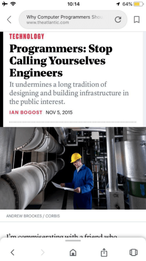 Time For A Fucking Crusade: 10:14  1 64%  Why Computer Programmers Shou  www.theatlantic.com  TECHNOLOGY  Programmers: Stop  Calling Yourselves  Engineers  It undermines a long tradition of  designing and building infrastructure in  the public interest.  IAN BOGOST NOV 5, 2015  ANDREW BROOKES/ CORBIS  Tm comnmicaratinmr TATith a friand Aha Time For A Fucking Crusade