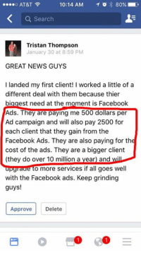 10:14 AM  T 80%  AT&T  Search  Tristan Thompson  January 30 at 8:59 PM  GREAT NEWS GUYS  I landed my first client! I worked a little of a  different deal with them because thier  biggest need at the moment is Facebook  Ads. They are paying me 500 dollars per  Ad campaign and will also pay 2500 for  each client that they gain from the  Facebook Ads. They are also paying for the  cost of the ads. They are a bigger client  (they do over 10 million a year) and wil  upgraae to more services if all goes well  with the Facebook ads. Keep grinding  guys!  Approve  Delete Landed a $10 million dollar revenue client! Good work Tristan.