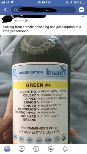 Apple, Complex, and Energy: 10:16 PM  16 hrs .  Healing from arsenic poisoning one juicekription at a  time yeeeehoooo  JUICEKRIPTIONK  : ORGANIC =  GREEN #4  CILANTRO  CELERY  APPLE  LEMON  GINGER  HEAVY METAL DETOX  BLADDER HEALTH  B-COMPLEX VITAMINS  ENERGY  NAUSEA RELIEF  DANDELIONALKALIZING  CHLOROPHYLL IRON RICH  COLLARD LUNG HEALTH  GREENS  RECOMMENDED FOR:  HEAVY METAL DETOX  GF NF DF RAW Some juice for your arsenic poisoning
