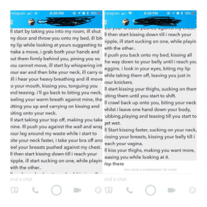 A close friend received this creepy message from someone the other day and felt like sharing with me, so I figured I'd regift this horrifying gift to you: @ 10% 18% nstagrama  18%  nstagram  8:26 PM  8:26 PM  ll start by taking you into my room, ill shut  my door and throw you onto my bed, ill bit  my lip while looking at yours suggesting to  make a move, i grab both your hands and  out them firmly behind you, pining you so  Il then start kiss ing down till i reach your  ipple, ill start sucking on one, while playin  with the other.  ll push you back onto my bed, kissing all  down to your belly until i reach you  eggins. i look in your eyes, biting my lip  while taking them off, leaving you just in  he way  ou cannot move, ill start by whispering int  our ear and then bite your neck, ill carry o  ill i hear your heavy breathing and ill move  o your mouth, kissing you, tonguing you  and teasing. i'll go back to biting you  our knickers.  ll start kissing your thighs, sucking on them  neck,  iting them until you start to shift.  ll crawl back up onto you, biting your neck  whilst i leave one hand down your body,  ubbing,playing and teasing till you start to  eeling your warm breath against mine, the  itting you up and carrying on kissing and  iting onto your neck.  ll start taking your top off, making you take  mine. Ill push you against the wall and wrap  our leg around my waste while i start to  get wet.  Il Start kissing faster, sucking on your neck,  issing your breasts, kissing your belly till i  each your vagina.  Il kiss your thighs, making you want more,  easing you while looking at it.  neck faster, i take your bra off and  ite  your  eel your breasts pushed against my chest.  ll then start kissing down till i reach your  ipple, ill start sucking on one, while playin  ep there  with the other..  YOU TOOKA SCREENSHOT OF CHAT!  I1  end a chat  end a chat A close friend received this creepy message from someone the other day and felt like sharing with me, so I figured I'd regift this horrifying gift to you
