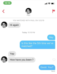 Friends, Good, and Time: 10:18  Paul  YOU MATCHED WITH PAUL ON 1/22/19  Hi again  Today 10:16 PM  Hey  Is this like the 5th time we've  matched?  Yep  How have you been?  Good. You?  Sent Just like old friends.