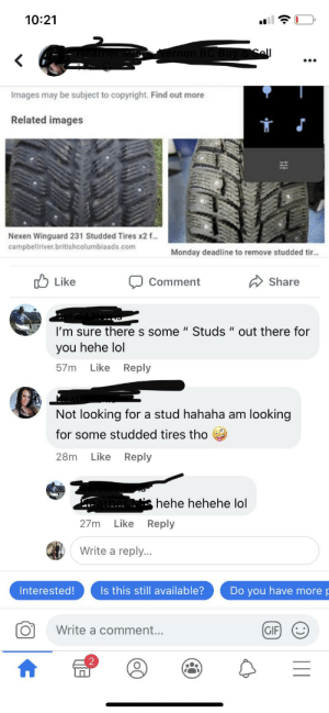 """On a post looking for winter tires hehe lol: 10:21  ernon BC Buy &Sell  Images may be subject to copyright. Find out more  Related images  Nexen Winguard 231 Studded Tires x2 f...  campbellriver.britishcolumbiaads.com  Monday deadline to remove studded tir...  Like  Share  Comment  I'm sure there s some """" Studs """" out there for  you hehe lol  Like  Reply  57m  Not looking for a stud hahaha am looking  for some studded tires tho  Like  28m  Reply  hehe hehehe lol  Reply  Like  27m  Write a reply...  Do you have more  Interested!  Is this still available?  GIF  Write a comment... On a post looking for winter tires hehe lol"""