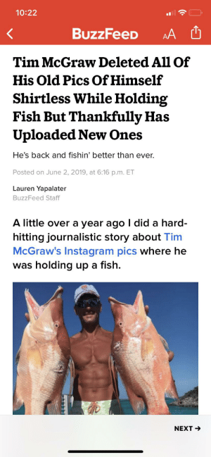 Instagram, Buzzfeed, and Fish: 10:22  BuzzFeeD  AA  Tim McGraw Deleted All Of  His Old Pics Of Himself  Shirtless While Holding  Fish But Thankfully Has  Uploaded New Ones  He's back and fishin' better than ever.  Posted on June 2, 2019, at 6:16 p.m. ET  Lauren Yapalater  BuzzFeed Staff  A little over a year ago I did a hard-  hitting journalistic story about Tim  McGraw's Instagram pics where he  was holding up a fish.  NEXT Bro my heart stopped for a bit