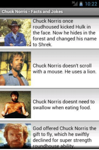 Chuck Norris: 10:22  Chuck Norris Facts and Jokes  Chuck Norris once  S' roudhoused kicked Hulk in  the face. Now he hides in the  forest and changed his name  to Shrek.  Chuck Norris doesn't scroll  with a mouse. He uses a lion.  Chuck Norris doesnt need to  swallow when eating food.  God offered Chuck Norris the  gift to fly, which he swiftly  declined for super strength  ound house a