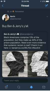 Blackpeopletwitter, Fucking, and Racism: 10:24 PM  97%-.  Thread  th ari : Retweeted  Aerin  aerincreer  Buy Ben & Jerry's y'all.  Ben & Jerry's @benandjerrys  Black Americans comprise 139% of the  population, but they make up 40% of the  prison population. Need even more evidence  that systemic racism is real? Check it out  here >> benjerrys.co/2IEJ1Gn #SocEnt  Tweet your reply <p>Plot. twist. of. the. fucking. year. They got my follow and my business. (via /r/BlackPeopleTwitter)</p>