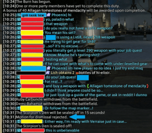 Last day before maintenance, last day to enjoy this gcbtw: [10:24]The Burn has begun.  [10:24]One or more party members have yet to complete this duty.  A bonus of 40 Allagan tomestones of mendacity will be awarded upon completion.  [10:251 (gr8 tank btw Phoenix) hi  [10:251(  [10:251(  [10:25] (O  [10:26]1(4  [10:261(  [10:27](  [10:27](  [10:27] (D  [10:27] (4  [10:28](  [10:28](4  [10:28](2  [10:28]  [10:28](  [10:28](  [10:28](  [10:29] (4  [10:29](  [10:30]Ruby Carbuncle withdraws from the battlefield.  [10:30]Demi-Bahamut withdraws from the battlefield.  [10:301(4  [10:31The Scorpron's Den will be sealed off in 15 seconds!  [10:31JMotion for dismissal rejected.  [10:31](  [10:31]The Scorpion's Den is sealed off!  [10:31](OL  yo, paladin what  that weapon  do you really not have a Lv70 weapon?  You mean his set?  is using a Lv68, ilevel 268 weapon  He trying to get gear for ShB?  ) ...so? it's no excuse  ) you literally get a level 290 weapon with your job quest  I know. Maybe he's testing shit?  testing what  If he can cope with what's to come with under-levelled gear.  Phoenix) im new player so no idea I just try end msq  Lich obtains 2 obottles of hi-elixir.  do your job quest   For real...?  and buy a weapon with CAllagan tomestone of mendacity  I didn't think anyone could be so...  or just look up a guide of the game, or ask in reddit I dunno  Or follow the map marker...!  Either way, I'm ready with Verraise just in case...  this is unbelievable Last day before maintenance, last day to enjoy this gcbtw