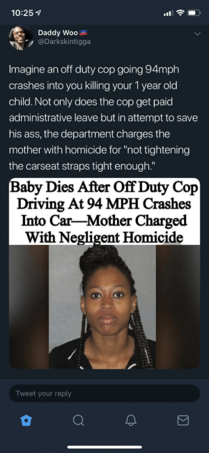 "It's an evil world we live in by Yungblood78 MORE MEMES: 10:25 1  Daddy Woo  Darkskintigga  Imagine an off duty cop going 94mph  crashes into you killing your 1 year old  child. Not only does the cop get paid  administrative leave but in attempt to savee  his ass, the department charges the  mother with homicide for ""not tightening  the carseat straps tight enough.""  Baby Dies After Off Duty Cop  Driving At 94 MPH Crashes  Into Car-Mother Charged  With Negligent Homicide  Tweet your reply It's an evil world we live in by Yungblood78 MORE MEMES"
