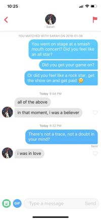 Shes a believer: 10:25  Sarah  YOU MATCHED WITH SARAH ON 2019-01-06  You went on stage at a smash  mouth concert? Did you feel like  an all star?  Did you get your game on?  Or did you feel like a rock star, get  the show on and get paid  Today 9:04 PM  all of the above  in that moment, i was a believer  Today 9:32 PM  There's not a trace, not a doubt in  your mind?  Sent  i was in love  GIF  Type a message  Send Shes a believer