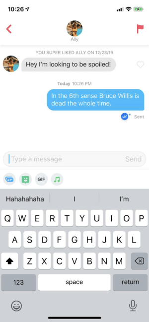Spoiler Alert: 10:26 1  Ally  YOU SUPER LIKED ALLY ON 12/23/19  Hey l'm looking to be spoiled!  Today 10:26 PM  In the 6th sense Bruce Willis is  dead the whole time.  Sent  Type a message  Send  GIF  Hahahahaha  I'm  Q W E  G HJ  V BN M  x)  123  return  space Spoiler Alert