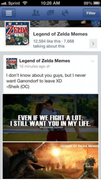 I'm now helping manage a Facebook page called Legend of Zelda Memes. Also created by a member of the church, it is a great page for clean humor and high standards.  https://www.facebook.com/LoZmemes: 10:26 AM  99%  Sprint  Filter  MEMES  Legend of Zelda Memes  12,594 like this 7,668  talking about this  Legend of Zelda Memes  16 minutes ago  I don't know about you guys, but l never  want Ganondorf to leave XD  »Sheik (OC)  EVEN IF WE FIGHT A LOT.  I STILL WANT YOU IN MY LIFE.  Mutikoree, tumblr  LEGEND OF ZELDA MEMES I'm now helping manage a Facebook page called Legend of Zelda Memes. Also created by a member of the church, it is a great page for clean humor and high standards.  https://www.facebook.com/LoZmemes