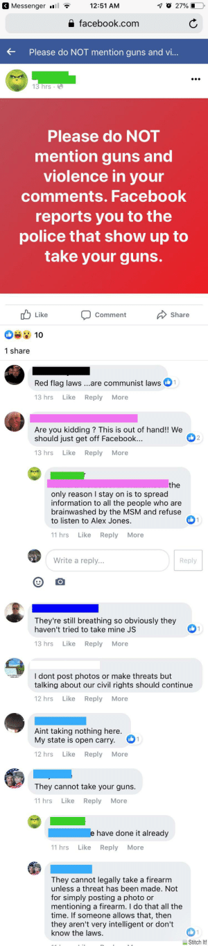 What it's like to live in small town Texas right now: 10 27%  Messenger  12:51 AM  facebook.com  Please do NOT mention guns and vi...  13 hrs  Please do NOT  mention guns and  violence in your  comments. Facebook  reports you to the  police that show up to  take your guns.  !ש Like  Share  Comment  10  1 share  Red flag laws ...are communist laws1  13 hrs  Like  Reply  More  Are you kidding? This is out of hand!! We  should just get off Facebook...  2  13 hrs  Like  Reply  More  the  only reason I stay on is to spread  information to all the people who are  brainwashed by the MSM and refuse  to listen to Alex Jones  11 hrs  Like  Reply  More  Write a reply...  Reply  They're still breathing so obviously they  haven't tried to take mine JS  13 hrs  Like  More  Reply  I dont post photos or make threats but  talking about our civil rights should continue  12 hrs  Like  Reply  More  Aint taking nothing here.  1  My state is open carry  Like  Reply  12 hrs  More  They cannot take your guns.  Like Reply  11 hrs  More  e have done it already  11 hrs  Like  Reply  More  They cannot legally take a firearm  unless a threat has been made. Not  for simply posting a photo or  mentioning a firearm. I do that all the  time. If someone allows that, then  they aren't very intelligent or don't  know the laws.  1  Stitch It! What it's like to live in small town Texas right now