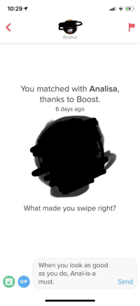 Gif, Anal, and Boost: 10:29 1  Analisa  You matched with Analisa,  thanks to Boost.  6 days ago  What made you swipe right?  When you look as good  as you do, Anal-is-a  must.  GIF  Send Wish me luck boys