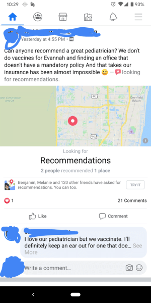 Her child literally has sever medical disabilities and requires a stay in nurse at all times.: 10:29  93%  Yesterday at 4:55 PM • R  Can anyone recommend a great pediatrician? We don't  do vaccines for Evannah and finding an office that  doesn't have a mandatory policy And that takes our  insurance has been almost impossible -looking  for recommendations.  441  Jater Conservation  Deerfield  Beach  Area 2A  441  Looking for  Recommendations  2 people recommended 1 place  Benjamin, Melanie and 120 other friends have asked for  recommendations. You can too.  TRY IT  21 Comments  1  לן Like  Comment  I love our pediatrician but we vaccinate. I'll  definitely keep an ear out for one that doe.. See  More  Write a comment... Her child literally has sever medical disabilities and requires a stay in nurse at all times.
