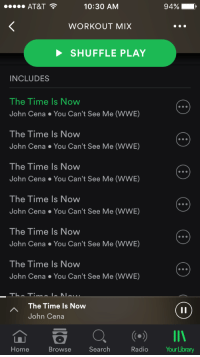 John Cena, Radio, and At&t: 10:30 AM  AT&T  94%  WORKOUT MIX  SHUFFLE PLAY  INCLUDES  The Time Is Now  John Cena You Can't See Me (WWE)  The Time Is Now  John Cena You Can't See Me (WWE)  The Time Is Now  John Cena You Can't See Me (WWE)  The Time Is Now  John Cena You Can't See Me (WWE)  The Time Is Now  John Cena You Can't See Me (WWE)  The Time Is Now  John Cena You Can't See Me (WWE)  TTL  A The Time Is Now  John Cena  a a III  La  Home  Browse  Search  Radio  YourLibrary me irl