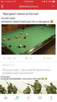 "R Memeeconomy: 10:30 AM  Ooo Verizon  r/MemeEconomy  ""Real game"" memes on the rise?  oh shit haha  someone made 8 ball pool into a real game  9442  N.  Share  132  u At rosin 6h  Somone made into a real life game meme  template worth investment?  Oh shit haha  somebody made Battlefield 1 into an REAL LIFE GAME"