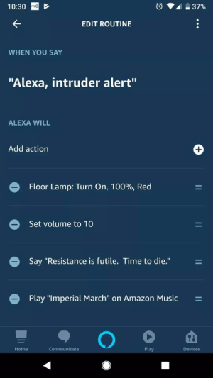 "Amazon, Music, and Alarm: 10:30  EDIT ROUTINE  WHEN YOU SAY  ""Alexa, intruder alert""  ALEXA WILL  Add action  Floor Lamp: Turn On, 10096, Red  Set volume to 10  Say ""Resistance is futile. Time to die.""  Play ""Imperial March"" on Amazon Music  Home  Communicate  Play  Devices thats my type of setting off an alarm"