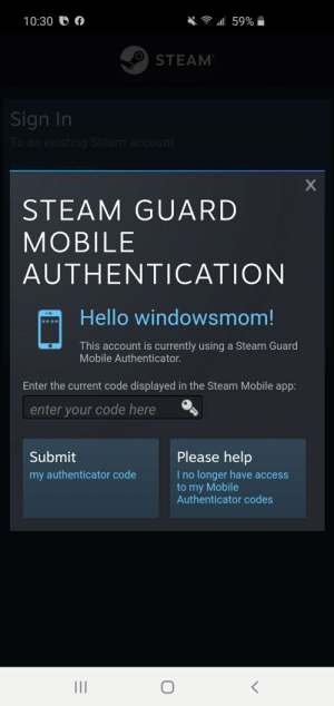 While trying to log back into the Steam mobile app...: 10:30 U  ll 59%  STEAM  Sign In  To an existing Steam account  STEAM GUARD  MOBILE  AUTHENTICATION  Hello windowsmom!  This account is currently using a Steam Guard  Mobile Authenticator.  Enter the current code displayed in the Steam Mobile app:  enter your code here  Please help  I no longer have access  to my Mobile  Authenticator codes  Submit  my authenticator code  II While trying to log back into the Steam mobile app...