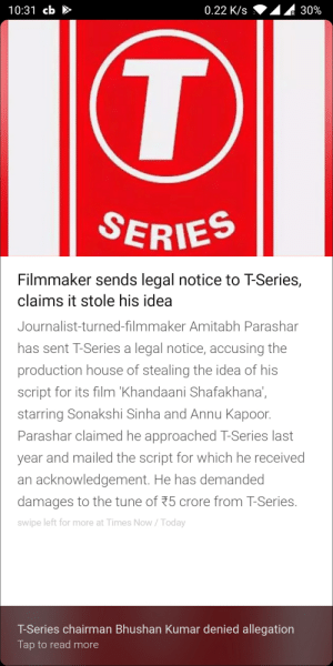 T-Series did an oopsie: 10:31 cb  0.22 K/s  30%  SERIES  Filmmaker sends legal notice to T-Series,  claims it stole his idea  Journalist-turned-filmmaker Amitabh Parashar  has sent T-Series a legal notice, accusing the  production house of stealing the idea of his  script for its film 'Khandaani Shafakhana,  starring Sonakshi Sinha and Annu Kapoor  Parashar claimed he approached T-Series last  year and mailed the script for which he received  an acknowledgement. He has demanded  damages to the tune of 25 crore from T-Series.  swipe left for more at Times Now/Today  T-Series chairman Bhushan Kumar denied allegation  Tap to read more T-Series did an oopsie