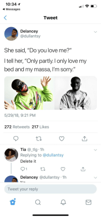 """Blackpeopletwitter, Funny, and Love: 10:34  Messages  Tweet  Delancey  @dullantsy  She said, """"Do you love me?""""  I tell her, """"Only partly. I only love my  bed and my massa, I'm sorry.  5/29/18, 9:21 PM  272 Retweets 217 Likes  Tia@tlg 1h  Replying to @dullantsy  Delete it  Delancey @dullantsy 1h  Tweet your reply"""
