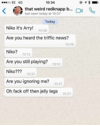 Memes, News, and Weird: 10:34  oo EE 4G  that weird redknapp b  ng R  ast seen today at 10:27  Today  Niko it's Arry!  10:09  Ave you heard the triffic news?  10:09  Niko?  10:12  Are you still playing?  10:12  Niko  10:21  Are you ignoring me?  10:21  Oh fack off then jelly legs  10:27 Harry Redknapp has signed a one year contract at Birmingham. How long until he signs Niko Krancjar? 😂