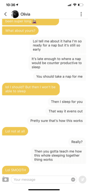Gif, Lol, and Smooth: 10:36  Olivia  been super long  What about yours?  Lol tell me about it haha I'm so  ready for a nap but it's still so  early  It's late enough to where a nap  would be counter productive to  sleep  You should take a nap for me  lol I should? But then I won't be  able to sleep  Then I sleep for you  That way it evens out  Pretty sure that's how this works  Lol not at all  Really?  Then you gotta teach me how  this whole sleeping together  thing works  Lol SMOOTH  Your message  GIF You just gotta be casual, boys.