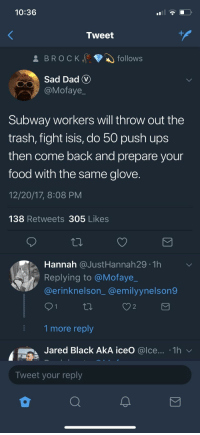 Blackpeopletwitter, Dad, and Doe: 10:36  Tweet  Sad Dad V  OMofaye_  Subway workers will throw out the  trash, fight isis, do 50 push ups  then come back and prepare your  food with the same glove  12/20/17, 8:08 PM  138 Retweets 305 Likes  Hannah @JustHannah29 1h  Replying to @Mofaye_  @erinknelson_@emilyynelson9  2  1 more reply  Jared Black AkA iceO @lce... .1h  Tweet your reply <p>Best believe Imma still eat it doe 😪😪 (via /r/BlackPeopleTwitter)</p>