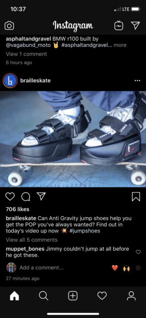 Bmw, Bones, and Instagram: 10:37  LTE  Instagram  asphaltandgravel BMW r100 built by  @vagabund_moto  #asphaltandgravel.. more  View 1 comment  6 hours ago  brailleskate  SUMPS  QV  706 likes  brailleskate Can Anti Gravity jump shoes help you  get the POP you've always wanted? Find out in  today's video up now  #jumpshoes  View all 5 comments  muppet_bones Jimmy couldn't jump at all before  he got these.  Add a comment...  27 minutes ago  +  ос  K  MPS Looks like Jimmy sold Braille some shoes to help them get more pop.