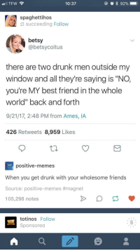 """<p>Drunk wholesome friends via /r/wholesomememes <a href=""""http://ift.tt/2gpjJYP"""">http://ift.tt/2gpjJYP</a></p>: 10:37  spaghettihos  succeeding Follow  betsy  @betsycoitus  there are two drunk men outside my  window and all they're saying is """"NO,  you're MY best friend in the whole  world"""" back and forth  9/21/17, 2:48 PM from Ames, IA  426 Retweets 8,959 Likes  hapry  positive-memes  When you get drunk with your wholesome friends  Source: positive-memes #magnet  105,298 notes  totinos Follow  Sponsored <p>Drunk wholesome friends via /r/wholesomememes <a href=""""http://ift.tt/2gpjJYP"""">http://ift.tt/2gpjJYP</a></p>"""