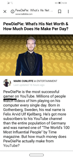 "Money, Videos, and youtube.com: 10:38  60%  PewDiePie: What's His Net...  X  www.ladbible.com  PewDiePie: What's His Net Worth &  How Much Does He Make Per Day?  $3  B$$$$$$  $$$$$$9  $$$$  $$  $$$ $ $5 $ $5  $$$ $ $5 $5 $5  $ $$ $$$  MARK CUNLIFFE in ENTERTAINMENT  Last updated 16 hours ago  PewDiePie is the most successful  gamer on YouTube. Millions of people  watch videos of him playing on his  computer every single day. Born in  Gothenberg, Sweden, his real name is  Felix Arvid Ulf Kjellberg. He's got more  subscribers to his YouTube channel  than the entire population of Germany  and was named one of ""The World's 100  Most Influential People"" by Time  magazine. But how much money does  PewDiePie actually make from  YouTube? Well boys, he has officially restored the gamer status."