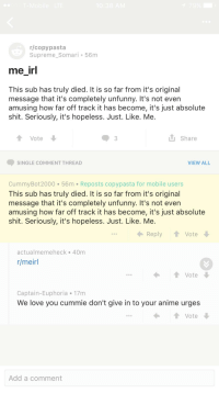 Best Copypasta: 10:38 AM  r/copy pasta  Supreme Somari 56m  me irl  This sub has truly died. It is so far from it's original  message that it's completely unfunny. It's not even  amusing how far off track it has become, it's just absolute  shit. Seriously, it's hopeless. Just. Like. Me.  LU Share  Vote  VIEW ALL  SINGLE COMMENT THREAD  Cummy Bot 2000 56 m Reposts copypasta for mobile users  This sub has truly died. It is so far from it's original  message that it's completely unfunny. It's not even  amusing how far off track it has become, it's just absolute  shit. Seriously, it's hopeless. Just. Like. Me.  Reply  Vote  actualme meheck 40m  r/meirl  Vote  N  Captain-Euphoria 17m  We love you cummie don't give in to your anime urges  t Vote  Add a comment