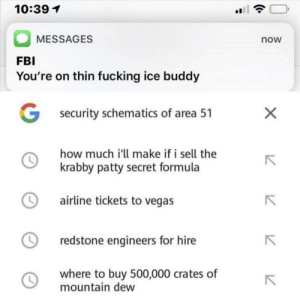 Fbi, Fucking, and Las Vegas: 10:39 1  MESSAGES  now  FBI  You're on thin fucking ice buddy  G  security schematics of area 51  how much i'll make if i sell the  krabby patty secret formula  airline tickets to vegas  redstone engineers for hire  where to buy 500,000 crates of  mountain dew  X me_irl