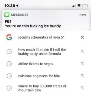 Be Like, Fbi, and Fucking: 10:39  MESSAGES  now  FBI  You're on thin fucking ice buddy  Gsecurity schematics of area 51  X  how much i'll make if i sell the  krabby patty secret formula  airline tickets to vegas  redstone engineers for hire  where to buy 500,000 crates of  mountain dew it really do be like that