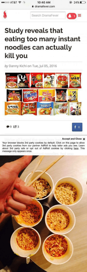 Click, Cookies, and Party: 10:40 AM  a dramafever.com  000 AT&T  @ 24%  Search DramaFever  Study reveals that  eating too many instant  noodles can actually  kill you  by Danny Kichi on Tue, Jul 05, 2016  진짜진짜  라볶이  분, 라인 신라면  Accept and Close ×  Your browser blocks 3rd party cookies by default. Click on this page to allow  3rd party cookies from our partner AdRoll to help tailor ads you see. Learn  about 3rd party ads or opt out of AdRoll cookies by clicking here. This  message only appears once