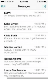 Chris Bosh, Kobe Bryant, and Lance Stephenson: 10:40 PM  62%  OO  AT&T  Edit  Messages  ESPN  10:39 PM  Oh my god Bronnie poo are you ok?!  10:39 PM  Kobe Bryant  Bro, I took free throws with a f n ruptured  ACHILLES! AN ACHILLES!  10:39 PM  Chris Bosh  Cramps r the worst man. get them once  a month.  Michael Jordan  10:38 PM  LOLOL. played with f n FOOD  POISONING  10:38 PM  Barack Obama  Not sure Obamacare covers cramps.  mean.. they're CRAMPS..  10:37 PM  Lance Stephenson  See you needed me to blow some air on  you to cool you off. LEAKED: Here's Lebron's text inbox after last night's game!