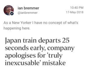 Japan vs rest of the world.: 10:40 PM  ian bremmer  @ianbremmer  17-May-2018  As a New Yorker I have no concept of what's  happening here  Japan train departs 25  seconds early, con  apologises for 'truly  inexcusable' mistake  pany Japan vs rest of the world.