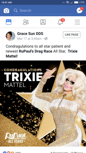 All Star, Cute, and Tumblr: 10:41 AM  O Search  Oo  10  Grace Sun DDS  Mar 17 at 3:45am .  LIKE PAGE  Condragulations to all star patient and  newest RuPaul's Drag Race All Star, Trixie  Mattel!  CONDRAGULATIONS  TRIX  MATTEL  DRAG RACE  ALL STARS annaflamel:trixie's dentist congratulated her on the win skjshdhjk thats so cute