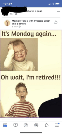 Monday, Forwardsfromgrandma, and Nice: 10:42 1  hared a post.  1 hr  Mommy Talk is with Tycorrie Smith  and 3 others.  6 hrs.  It's Monday again...  Oh wait, I'm retired!!!