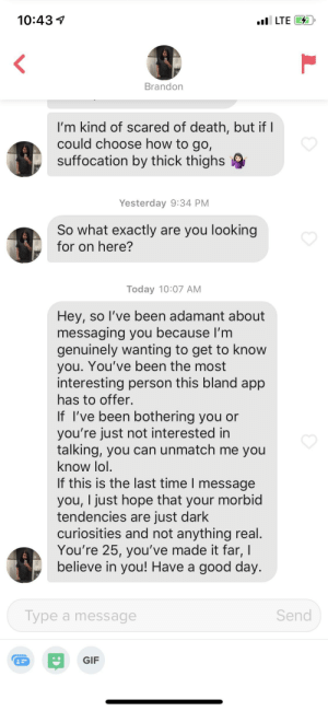 Gif, Lol, and Shit: 10:43  lLTE  Brandon  I'm kind of scared of death, but if I  could choose how to go,  suffocation by thick thighs  Yesterday 9:34 PM  So what exactly are you looking  for on here?  Today 10:07 AM  Hey, so I've been adamant about  messaging you because I'm  genuinely wanting to get to know  you. You've been the most  interesting person this bland app  has to offer.  If I've been bothering you or  you're just not interested in  talking, you can unmatch me you  know lol.  If this is the last time I message  you, I just hope that your morbid  tendencies are just dark  curiosities and not anything real.  You're 25, you've made it far, I  believe in you! Have a good day.  Send  Type a message  GIF  L The only thing I've said to him was league was shit and implied he should give me his credit card information but ok