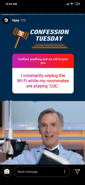 "9gag, League of Legends, and Lmao: 10:44 AM  13  9gag 11h  CONFESSION  TUESDAY  Confess anything and we will forgive  you  constantly unplug the  Wi-Fi while my roommates  are playing ""LOL"".  Send message Damn, f**k that guy lmao"