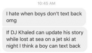 DJ Khaled, Omg, and Tumblr: 10:45 AM  I hate when boys don't text back  omg  If DJ Khaled can update his story  while lost at sea on a jet ski at  night I think a boy can text back ameliastardust:  Amen why IS THIS THE TRUTH