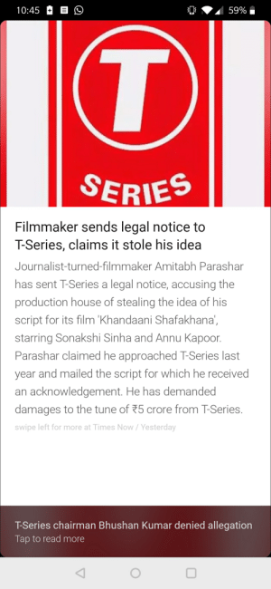 Can we copystrile Tseries???: 10:45 B  SERIES  Filmmaker sends legal notice to  T-Series, claims it stole his idea  Journalist-turned-filmmaker Amitabh Parashar  has sent T-Series a legal notice, accusing the  production house of stealing the idea of his  script for its film 'Khandaani Shafakhana,  starring Sonakshi Sinha and Annu Kapoor.  Parashar claimed he approached T-Series last  year and mailed the script for which he received  an acknowledgement. He has demanded  damages to the tune of 75 crore from TSeries.  swipe left for more at Times Now/Yesterday  T-Series chairman Bhushan Kumar denied allegation  Tap to read more Can we copystrile Tseries???