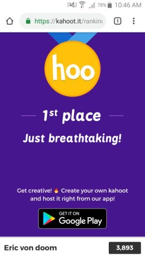 Google, Kahoot, and Google Play: 10:46 AM  78%  https://kahoot.it/ranking  1  hoo  1st place  Just breathtaking!  Get creative!  Create your own kahoot  and host it right from our app!  GET IT ON  Google Play  Eric von doom  3,893 I did it boys