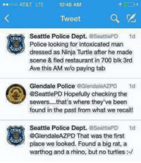 warthog: 10:46 AM  Tweet  Seattle Police Dept.  aSeattlePD  Police looking for intoxicated man  dressed as Ninja Turtle after he made  scene & fled restaurant in 700 blk 3rd  Ave this AM w/o paying tab  Glendale Police @GlendaleAZPD Std  @SeattlePD Hopefully checking the  sewers... that's where they ve been  found in the past from what we recall!  Seattle Police Dept.  aseattlePD 1d  @GlendaleAZPD That was the first  place we looked. Found a big rat, a  warthog and a rhino, but no turtles