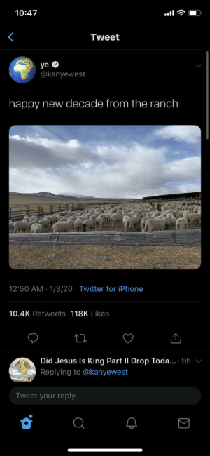 Dr. Phil sent Kanye to the ranchhh!!: 10:47  Tweet  ye O  @kanyewest  happy new decade from the ranch  12:50 AM · 1/3/20 · Twitter for iPhone  10.4K Retweets 118K Likes  Did Jesus Is King Part II Drop Toda... 9h v  Replying to @kanyewest  Tweet your reply  Σ Dr. Phil sent Kanye to the ranchhh!!