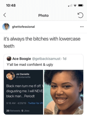 How you gon' be picky when you have more gum than teeth: 10:48  Photo  ghettofessional  it's always the bitches with lowercase  teeth  Ace Boogie @getbackisamust 1d  Y'all be mad confident & ugly  Joi Danielle  @Joidaniellle  Black men turn me tf off.  disgusting me. I will NEVE  black man... Periodt  9:18 AM 4/29/19 Twitter for iPh  20 Retweets 5 Likes How you gon' be picky when you have more gum than teeth