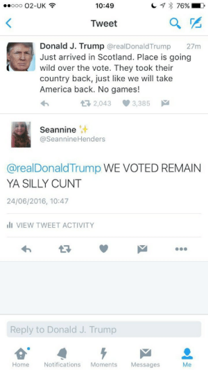 America, Tumblr, and Devil: 10:49  Tweet  Donald J. Trump @realDonaldTrump  wild over the vote. They took their  27m  Just arrived in Scotland. Place is going  country back, just like we will take  America back. No games!  2,043  3,385  Seannine  @SeannineHenders  @realDonaldTrump WE VOTED REMAIN  YA SILLY CUNT  24/06/2016, 10:47  ilI VIEW TWEET ACTIVITY  13  Reply to Donald J. Trump  Home  Notifications Moments  Messages  Me femmewitch:  cunt0z:  demon-sweets:  Someone stop this man  actual devil spawn  go off, seannine!